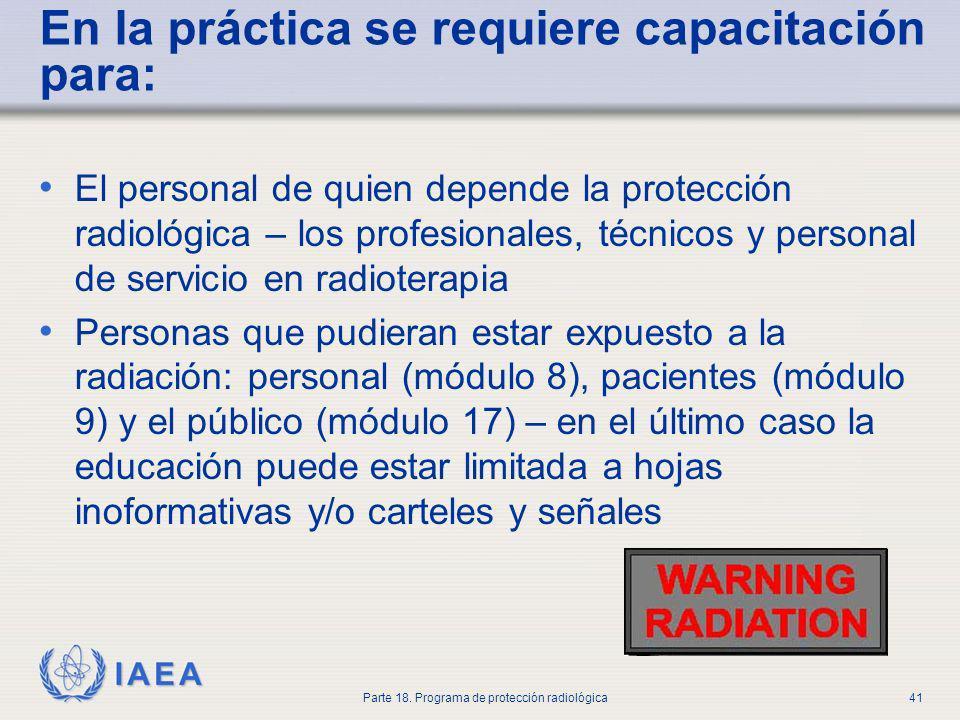 IAEA Parte 18. Programa de protección radiológica41 En la práctica se requiere capacitación para: El personal de quien depende la protección radiológi