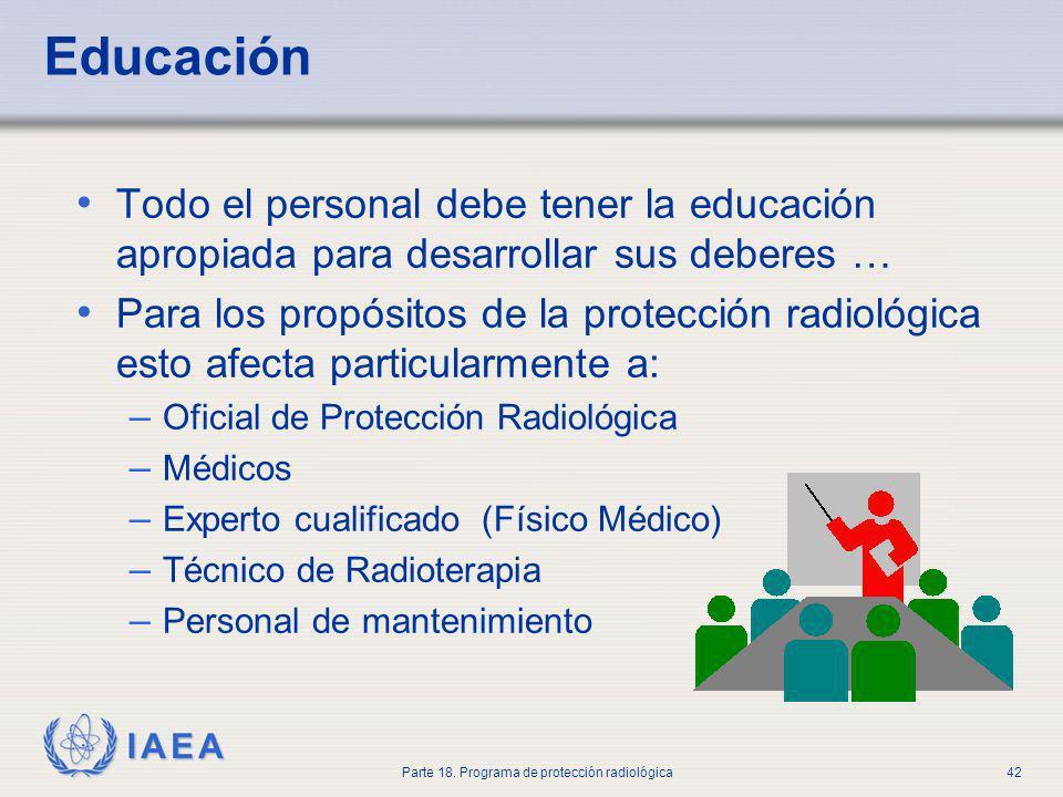 IAEA Parte 18. Programa de protección radiológica42 Educación Todo el personal debe tener la educación apropiada para desarrollar sus deberes … Para l