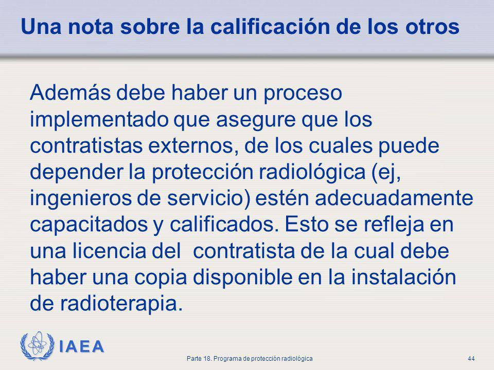 IAEA Parte 18. Programa de protección radiológica44 Una nota sobre la calificación de los otros Además debe haber un proceso implementado que asegure