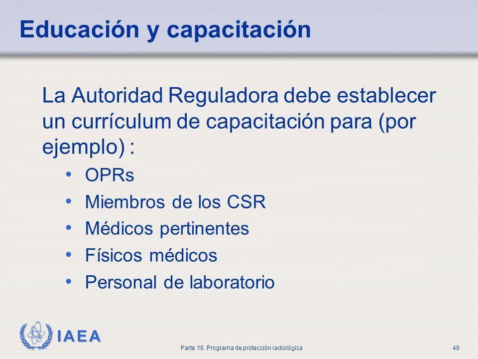 IAEA Parte 18. Programa de protección radiológica49 Educación y capacitación La Autoridad Reguladora debe establecer un currículum de capacitación par