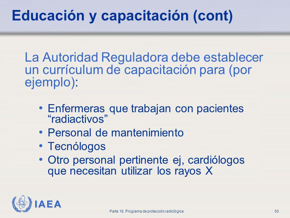 IAEA Parte 18. Programa de protección radiológica50 Educación y capacitación (cont) La Autoridad Reguladora debe establecer un currículum de capacitac