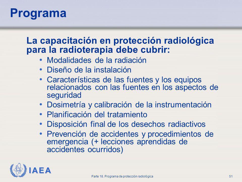 IAEA Parte 18. Programa de protección radiológica51 Programa La capacitación en protección radiológica para la radioterapia debe cubrir: Modalidades d