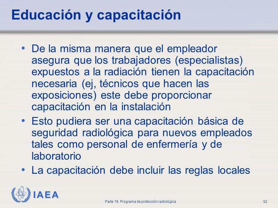 IAEA Parte 18. Programa de protección radiológica52 Educación y capacitación De la misma manera que el empleador asegura que los trabajadores (especia