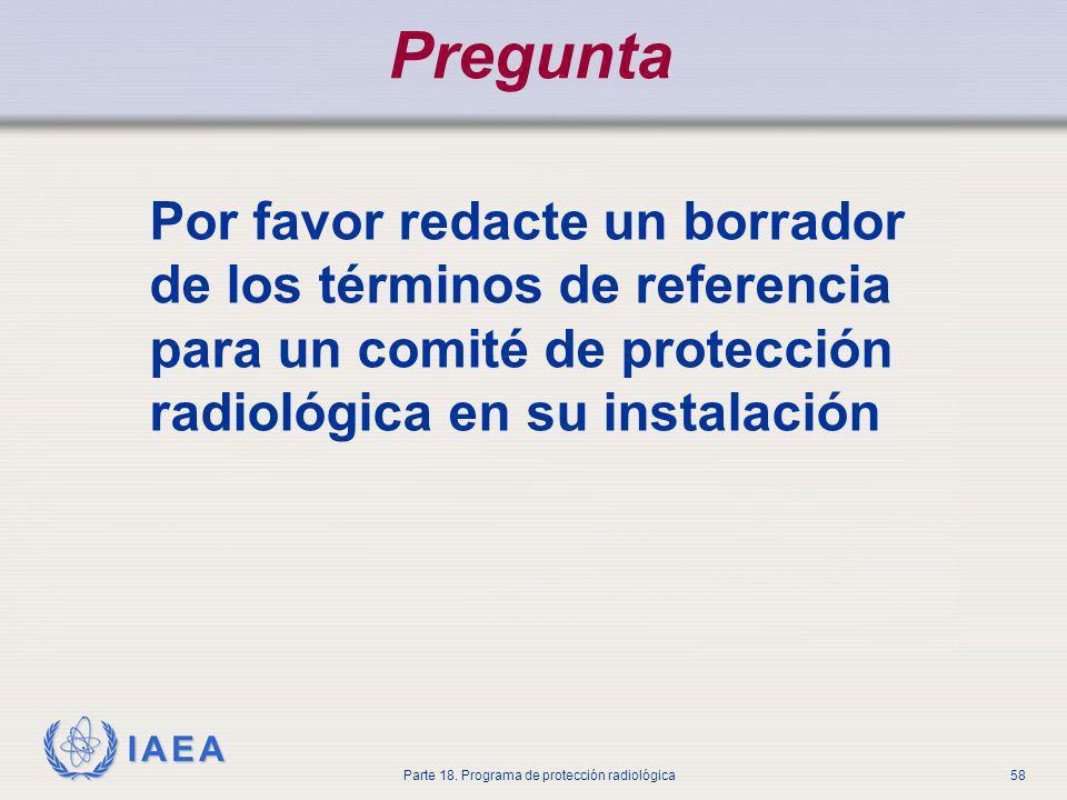 IAEA Parte 18. Programa de protección radiológica58 Pregunta Por favor redacte un borrador de los términos de referencia para un comité de protección