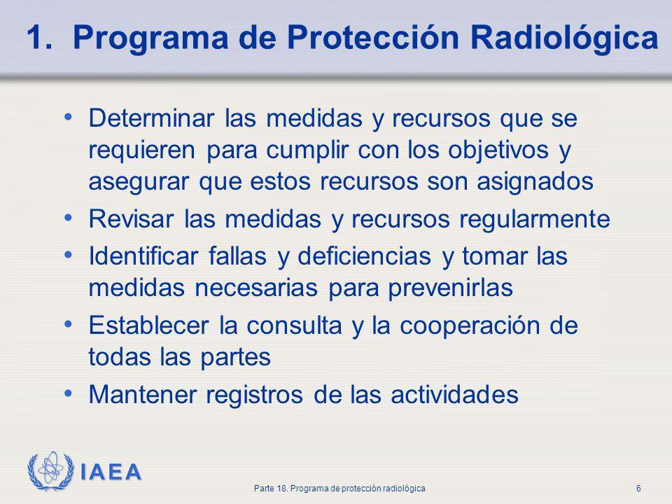 IAEA Parte 18. Programa de protección radiológica6 1. Programa de Protección Radiológica Determinar las medidas y recursos que se requieren para cumpl