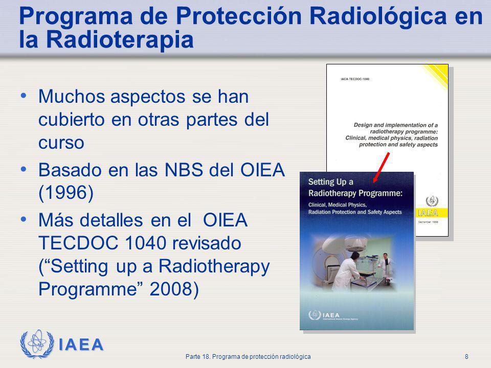IAEA Parte 18. Programa de protección radiológica8 Programa de Protección Radiológica en la Radioterapia Muchos aspectos se han cubierto en otras part