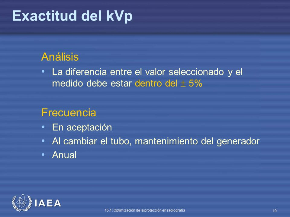 IAEA 15.1: Optimización de la protección en radiografía 10 Exactitud del kVp Análisis La diferencia entre el valor seleccionado y el medido debe estar