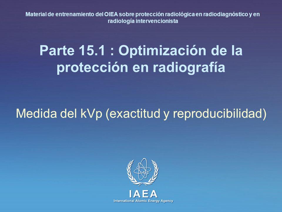 IAEA 15.1: Optimización de la protección en radiografía 4 Medida del kVp Propósito – La calidad de imagen y la dosis al paciente dependen de cualquier variación en el kilovoltaje del generador (kV) del tubo de rayos X.