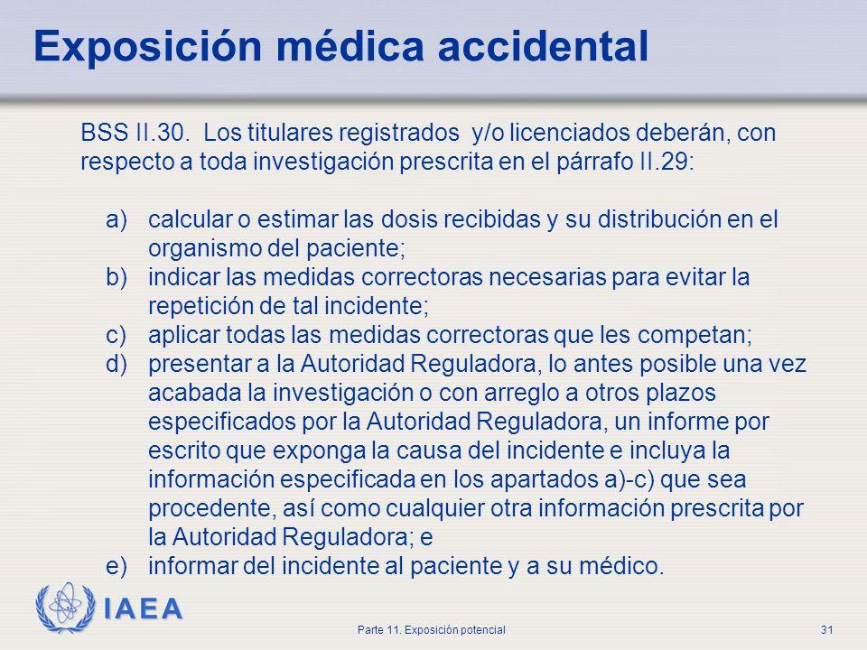 IAEA Parte 11. Exposición potencial30 Exposición médica accidental BSS II.29. Los titulares registrados y/o licenciados deberán investigar rápidamente