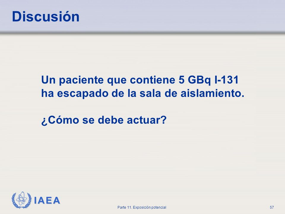IAEA Parte 11. Exposición potencial56 Discusión ¿Qué tipos de accidentes podrían ocurrir en el lugar de preparación de radiofármacos?