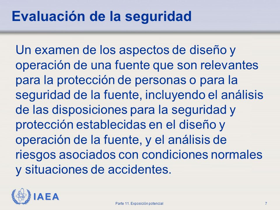 IAEA Parte 11. Exposición potencial6 Los titulares licenciados deberán efectuar una evaluación de la seguridad aplicada a todas las etapas del diseño
