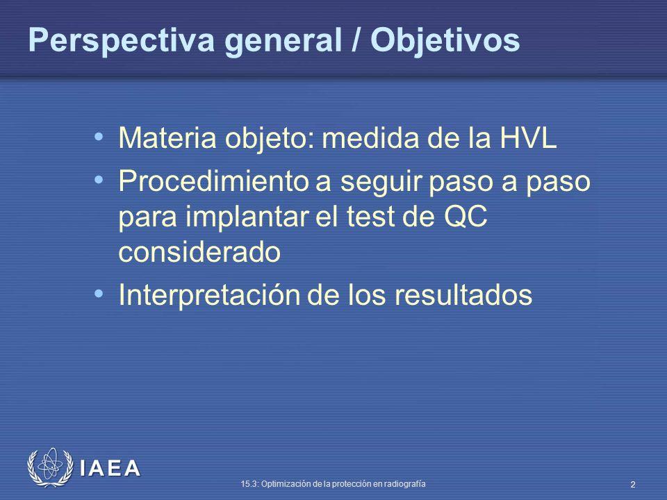 IAEA 15.3: Optimización de la protección en radiografía 13 Medida de la HVL Debido al endurecimiento paulatino del haz, el trazado semilogarítmico no es una línea recta Usar puntos a cada lado del valor inicial mitad Calcular HVL: (valor inicial = 9 50% de este = 4.5 luego la HVL = 2.6 mm Al) Dosis mm Al