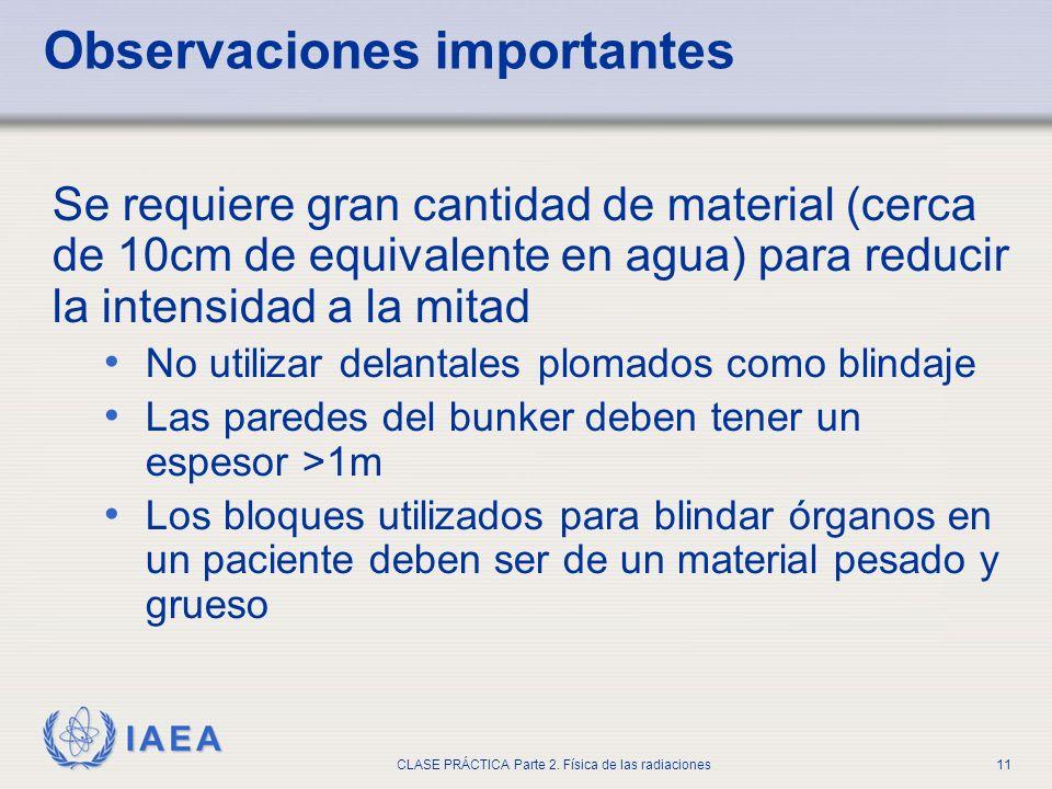 IAEA CLASE PRÁCTICA Parte 2. Física de las radiaciones11 Observaciones importantes Se requiere gran cantidad de material (cerca de 10cm de equivalente