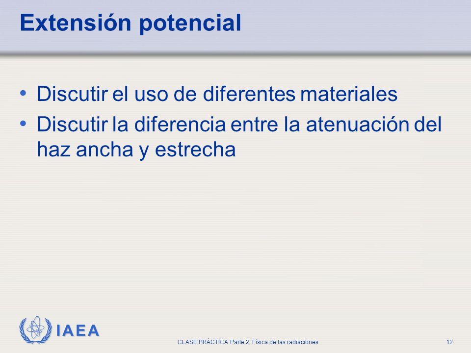 IAEA CLASE PRÁCTICA Parte 2. Física de las radiaciones12 Extensión potencial Discutir el uso de diferentes materiales Discutir la diferencia entre la