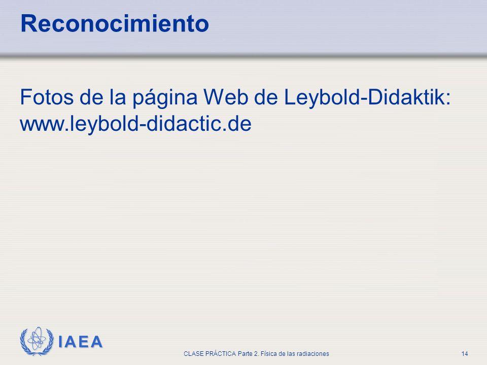 IAEA CLASE PRÁCTICA Parte 2. Física de las radiaciones14 Reconocimiento Fotos de la página Web de Leybold-Didaktik: www.leybold-didactic.de