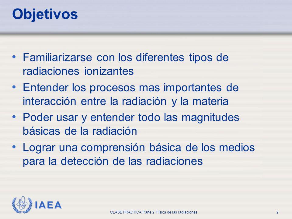 IAEA CLASE PRÁCTICA Parte 2. Física de las radiaciones2 Objetivos Familiarizarse con los diferentes tipos de radiaciones ionizantes Entender los proce