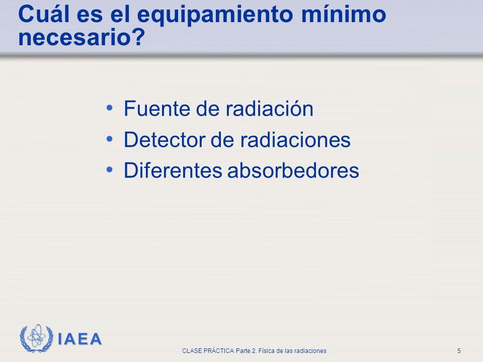 IAEA CLASE PRÁCTICA Parte 2. Física de las radiaciones5 Fuente de radiación Detector de radiaciones Diferentes absorbedores Cuál es el equipamiento mí