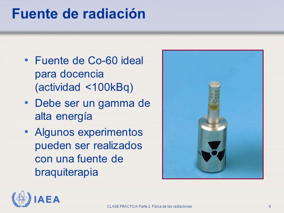IAEA CLASE PRÁCTICA Parte 2. Física de las radiaciones6 Fuente de radiación Fuente de Co-60 ideal para docencia (actividad <100kBq) Debe ser un gamma