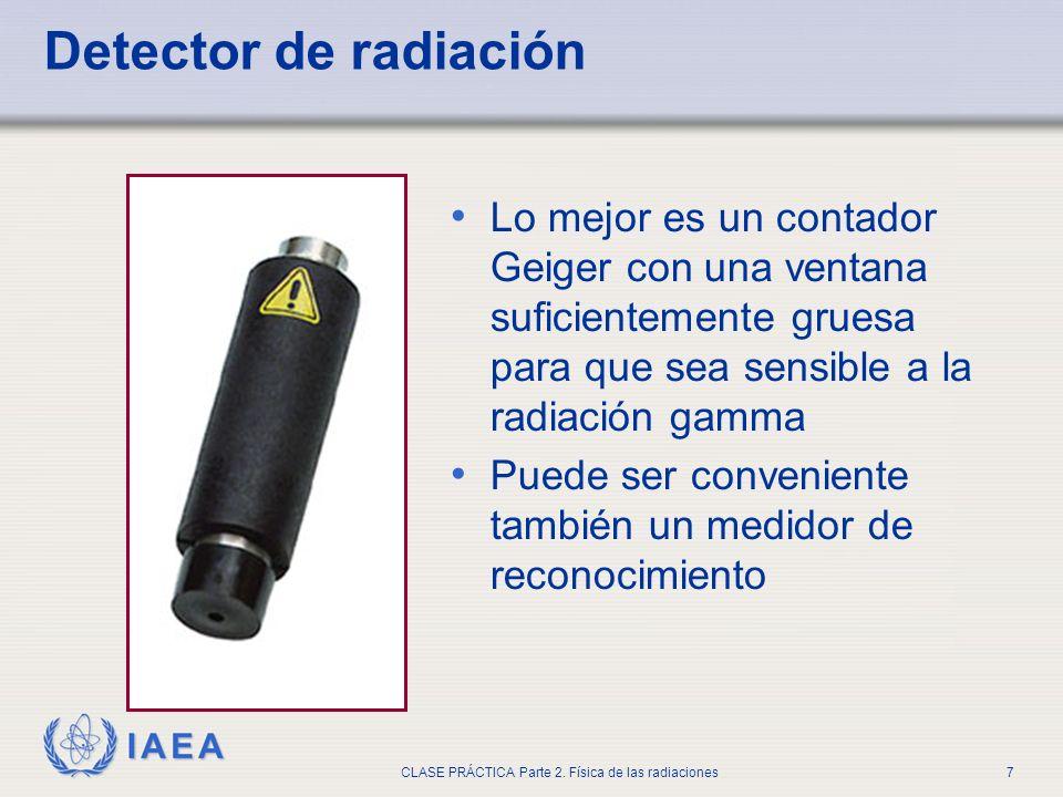 IAEA CLASE PRÁCTICA Parte 2. Física de las radiaciones7 Detector de radiación Lo mejor es un contador Geiger con una ventana suficientemente gruesa pa
