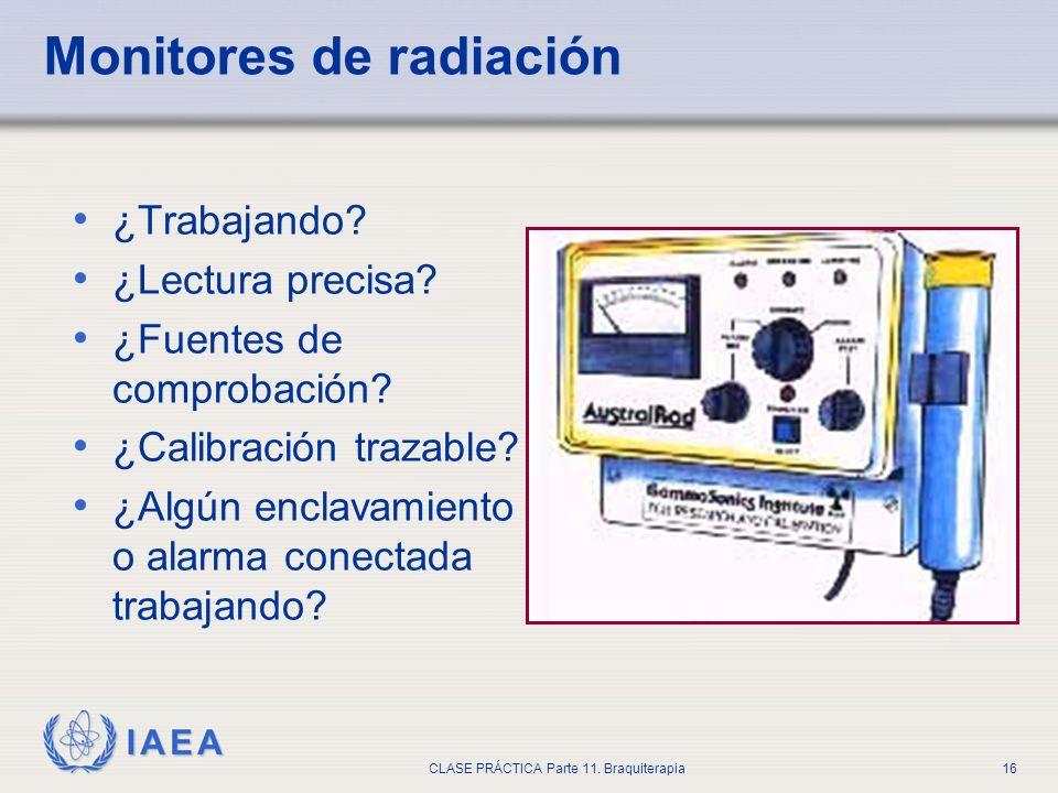IAEA CLASE PRÁCTICA Parte 11. Braquiterapia16 Monitores de radiación ¿Trabajando? ¿Lectura precisa? ¿Fuentes de comprobación? ¿Calibración trazable? ¿