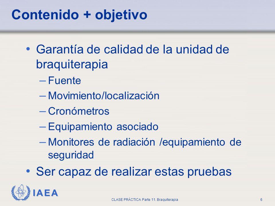 IAEA CLASE PRÁCTICA Parte 11. Braquiterapia6 Contenido + objetivo Garantía de calidad de la unidad de braquiterapia – Fuente – Movimiento/localización