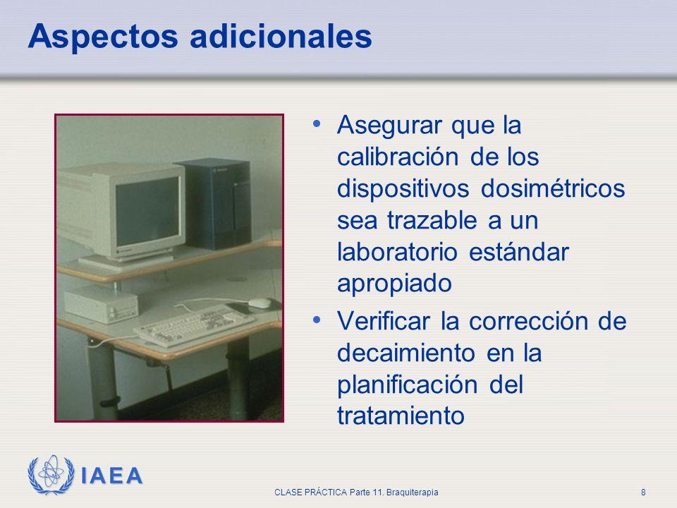 IAEA CLASE PRÁCTICA Parte 11. Braquiterapia8 Aspectos adicionales Asegurar que la calibración de los dispositivos dosimétricos sea trazable a un labor
