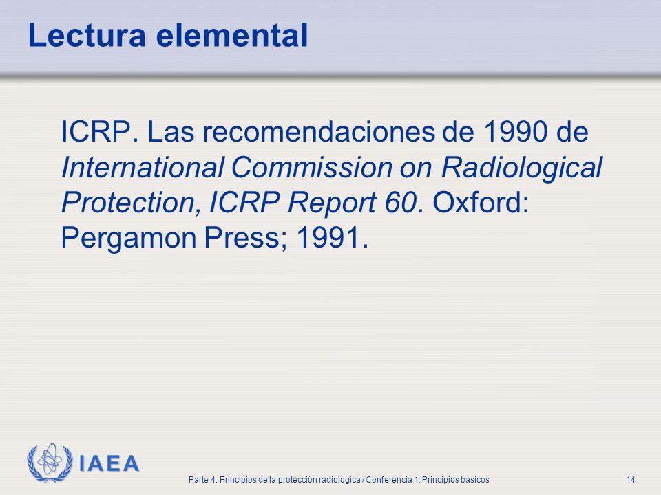 IAEA Parte 4. Principios de la protección radiológica / Conferencia 1. Principios básicos14 Lectura elemental ICRP. Las recomendaciones de 1990 de Int