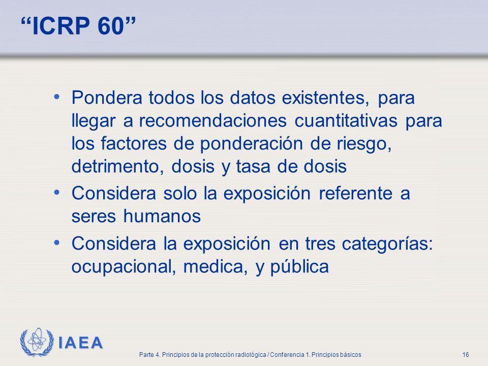 IAEA Parte 4. Principios de la protección radiológica / Conferencia 1. Principios básicos16 ICRP 60 Pondera todos los datos existentes, para llegar a
