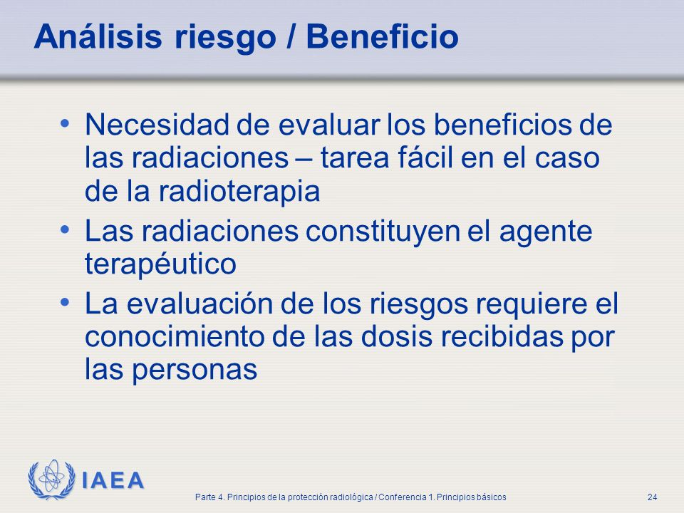 IAEA Parte 4. Principios de la protección radiológica / Conferencia 1. Principios básicos24 Análisis riesgo / Beneficio Necesidad de evaluar los benef