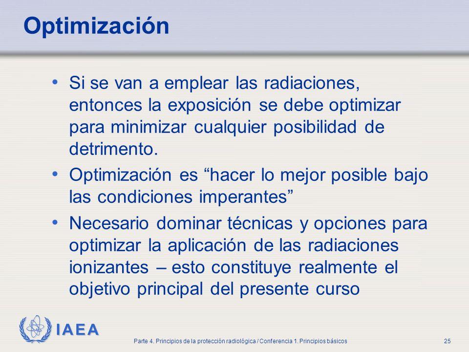 IAEA Parte 4. Principios de la protección radiológica / Conferencia 1. Principios básicos25 Optimización Si se van a emplear las radiaciones, entonces