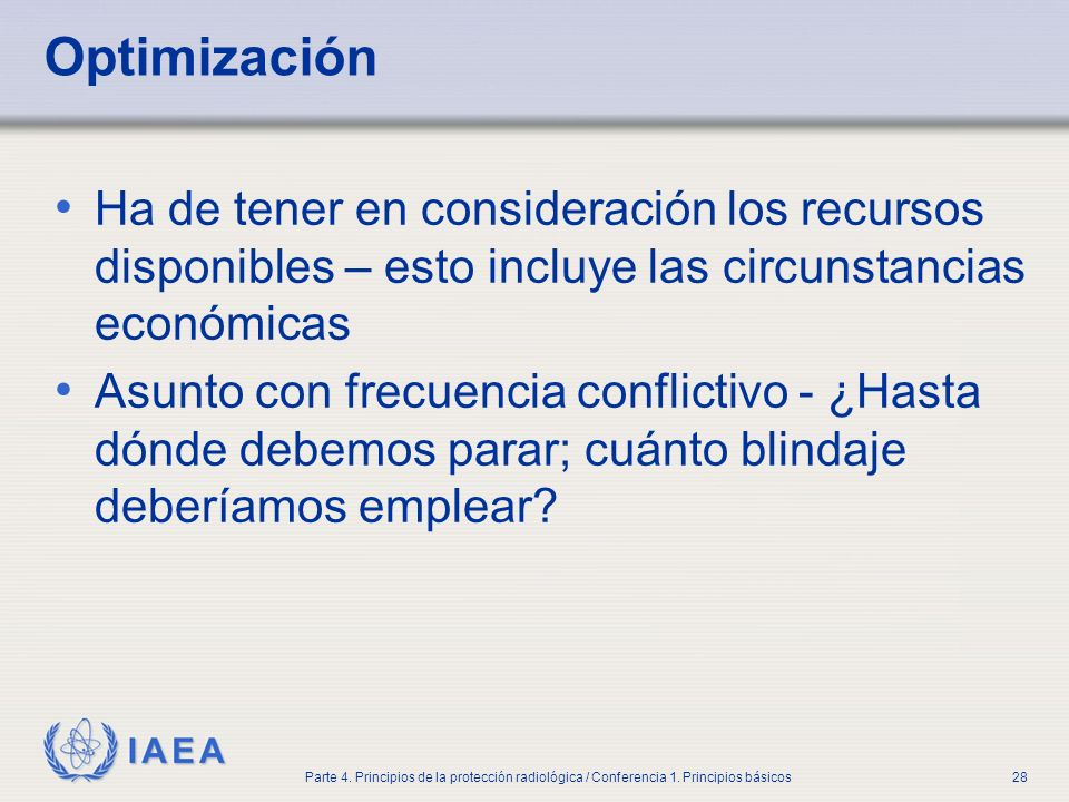 IAEA Parte 4. Principios de la protección radiológica / Conferencia 1. Principios básicos28 Optimización Ha de tener en consideración los recursos dis