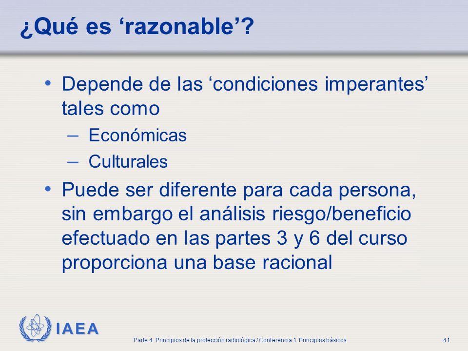 IAEA Parte 4. Principios de la protección radiológica / Conferencia 1. Principios básicos41 ¿Qué es razonable? Depende de las condiciones imperantes t