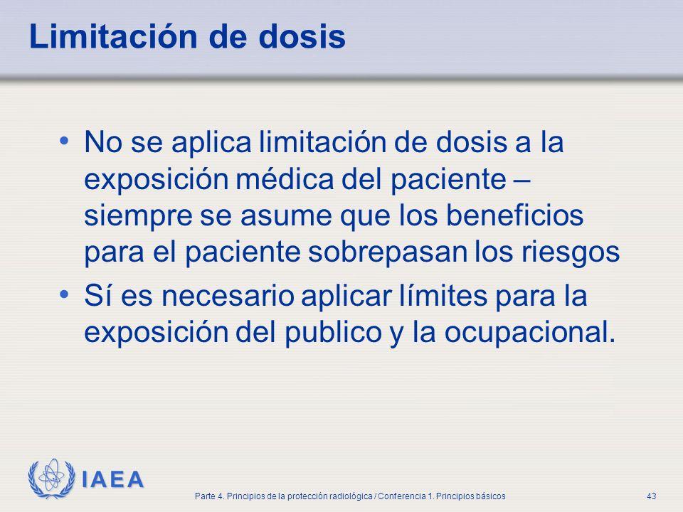 IAEA Parte 4. Principios de la protección radiológica / Conferencia 1. Principios básicos43 Limitación de dosis No se aplica limitación de dosis a la