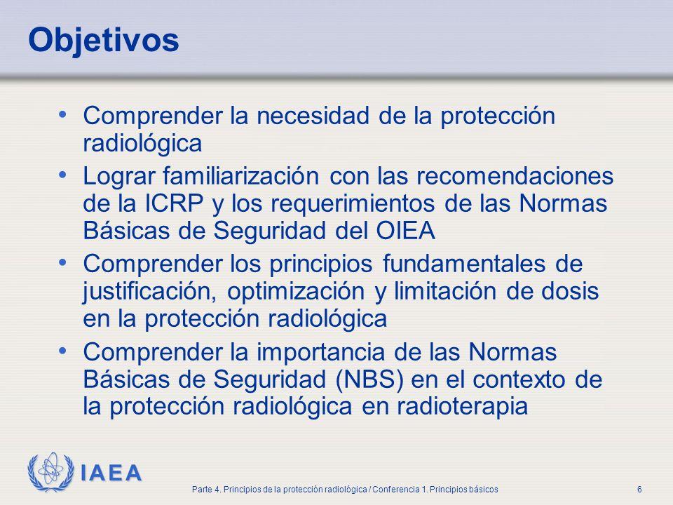 IAEA Parte 4. Principios de la protección radiológica / Conferencia 1. Principios básicos6 Objetivos Comprender la necesidad de la protección radiológ