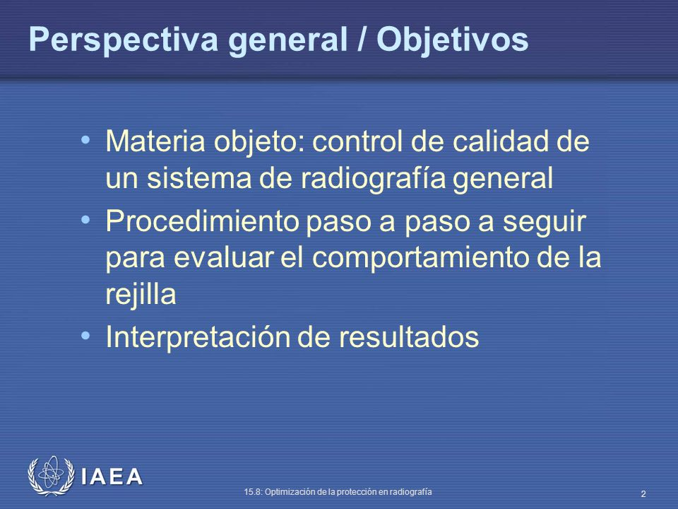 IAEA 15.8: Optimización de la protección en radiografía 2 Perspectiva general / Objetivos Materia objeto: control de calidad de un sistema de radiografía general Procedimiento paso a paso a seguir para evaluar el comportamiento de la rejilla Interpretación de resultados