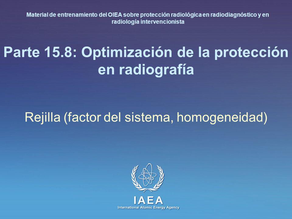 IAEA International Atomic Energy Agency Parte 15.8: Optimización de la protección en radiografía Rejilla (factor del sistema, homogeneidad) Material d