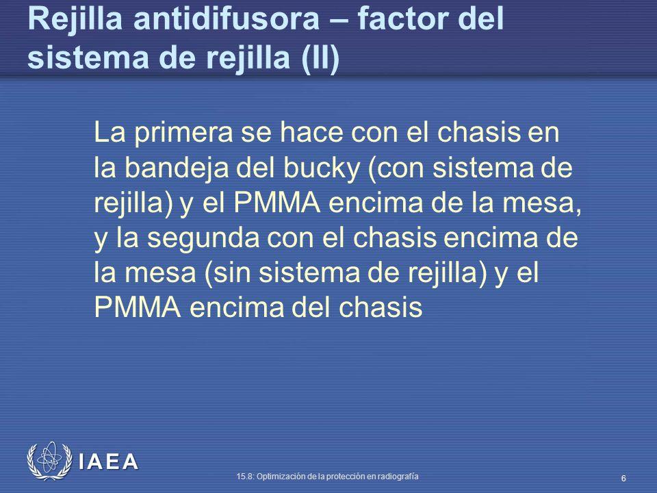 IAEA 15.8: Optimización de la protección en radiografía 6 Rejilla antidifusora – factor del sistema de rejilla (II) La primera se hace con el chasis en la bandeja del bucky (con sistema de rejilla) y el PMMA encima de la mesa, y la segunda con el chasis encima de la mesa (sin sistema de rejilla) y el PMMA encima del chasis
