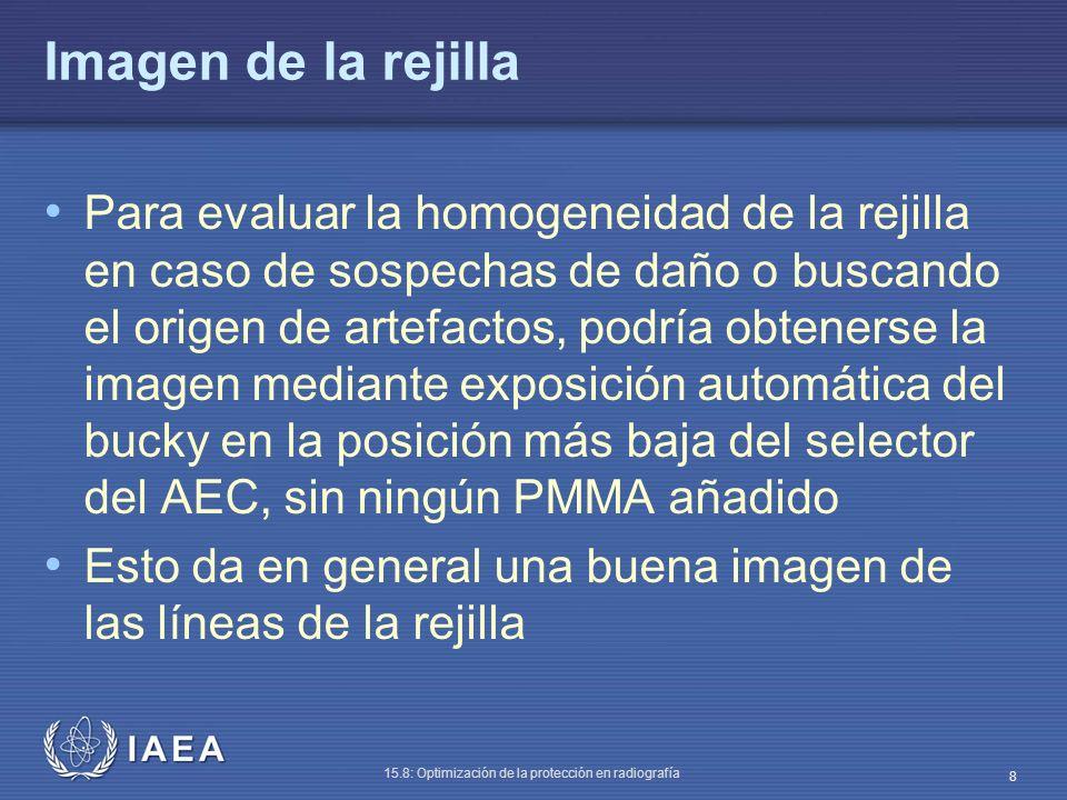 IAEA 15.8: Optimización de la protección en radiografía 8 Imagen de la rejilla Para evaluar la homogeneidad de la rejilla en caso de sospechas de daño o buscando el origen de artefactos, podría obtenerse la imagen mediante exposición automática del bucky en la posición más baja del selector del AEC, sin ningún PMMA añadido Esto da en general una buena imagen de las líneas de la rejilla