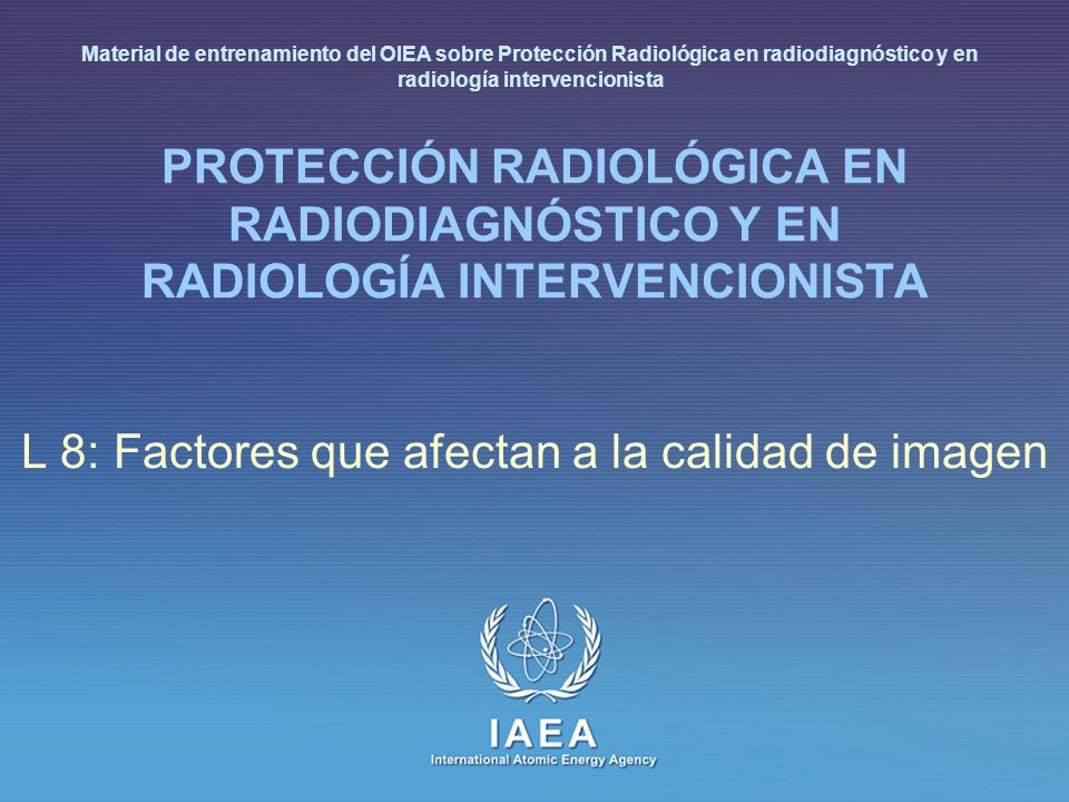 IAEA International Atomic Energy Agency PROTECCIÓN RADIOLÓGICA EN RADIODIAGNÓSTICO Y EN RADIOLOGÍA INTERVENCIONISTA L 8: Factores que afectan a la cal