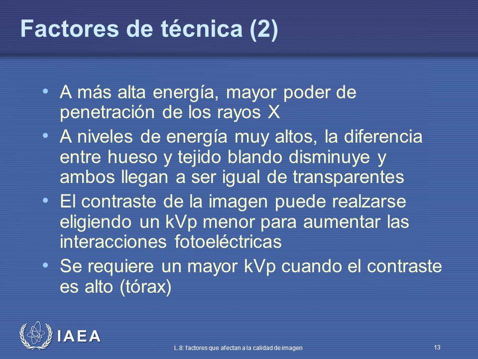 IAEA L.8: factores que afectan a la calidad de imagen 13 Factores de técnica (2) A más alta energía, mayor poder de penetración de los rayos X A nivel