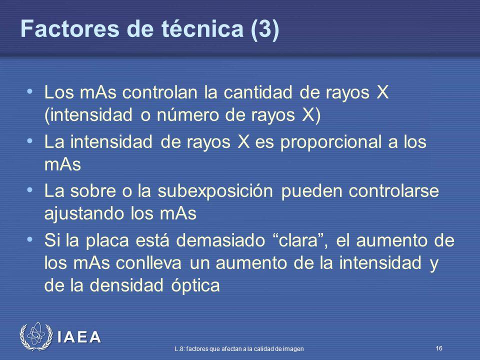 IAEA L.8: factores que afectan a la calidad de imagen 16 Factores de técnica (3) Los mAs controlan la cantidad de rayos X (intensidad o número de rayo