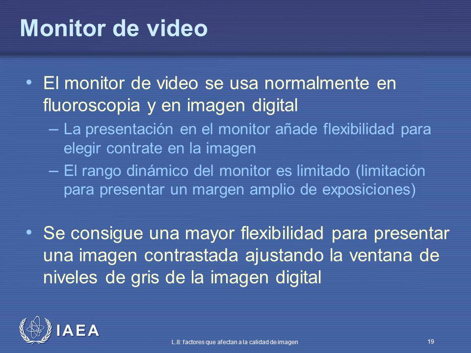 IAEA L.8: factores que afectan a la calidad de imagen 19 Monitor de video El monitor de video se usa normalmente en fluoroscopia y en imagen digital –