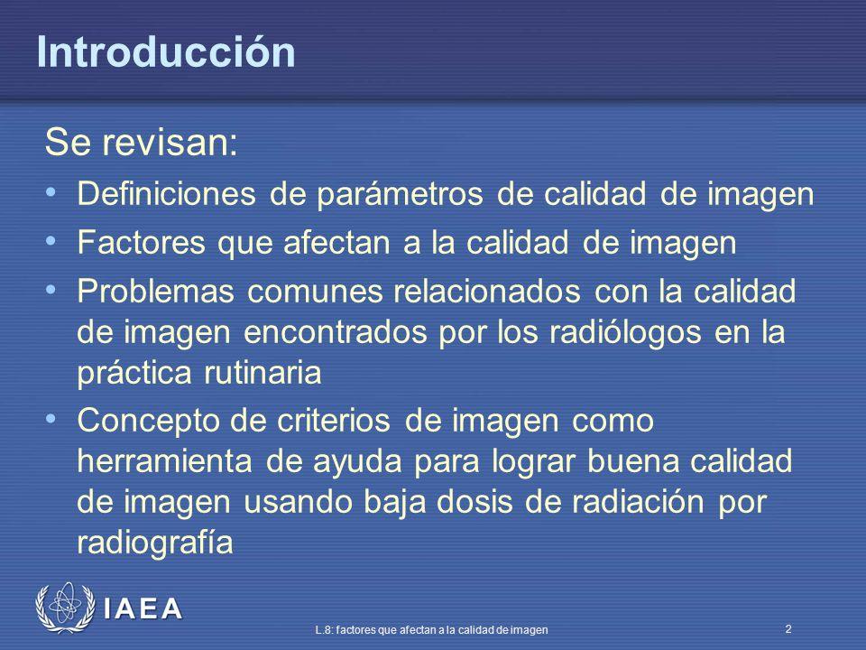 IAEA L.8: factores que afectan a la calidad de imagen 2 Introducción Se revisan: Definiciones de parámetros de calidad de imagen Factores que afectan
