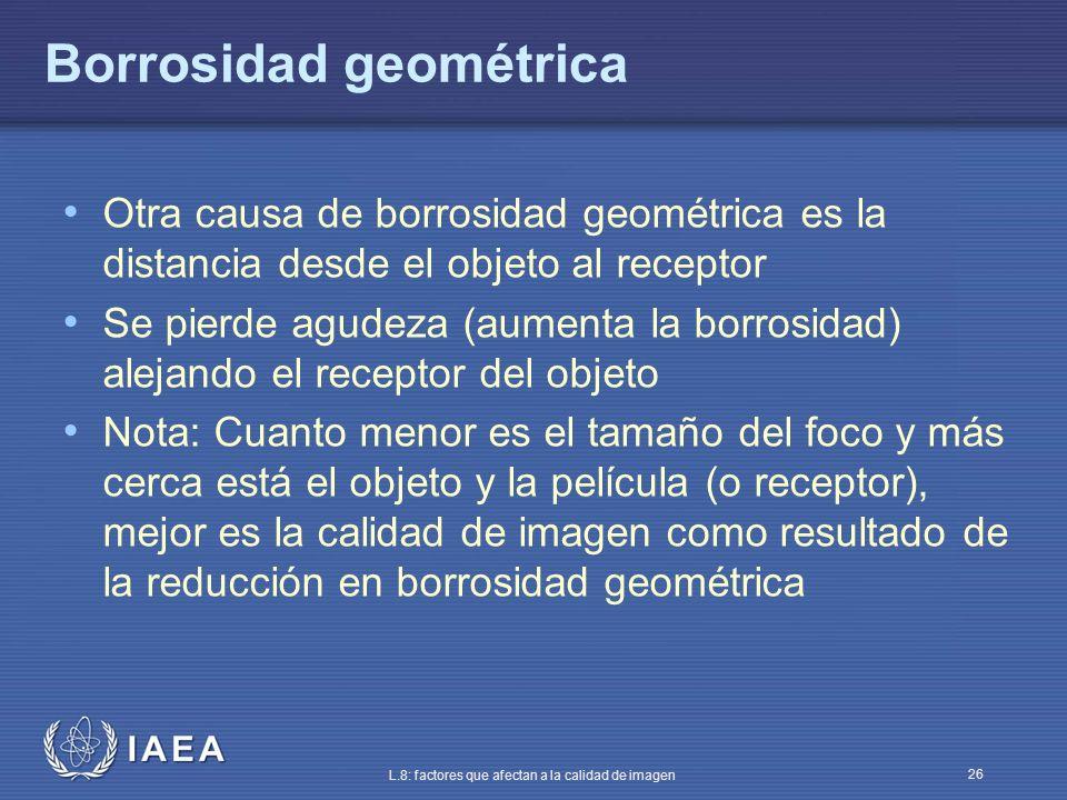 IAEA L.8: factores que afectan a la calidad de imagen 26 Borrosidad geométrica Otra causa de borrosidad geométrica es la distancia desde el objeto al