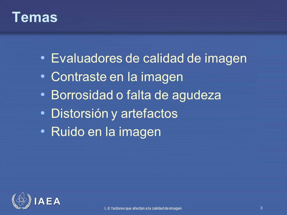 IAEA L.8: factores que afectan a la calidad de imagen 3 Temas Evaluadores de calidad de imagen Contraste en la imagen Borrosidad o falta de agudeza Di