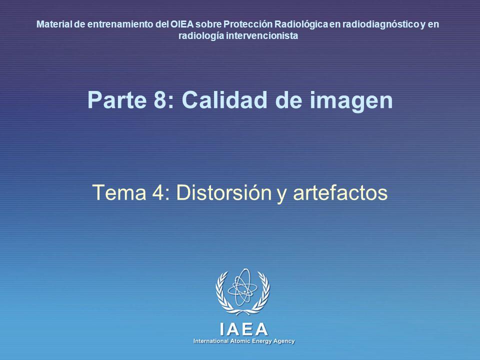 IAEA International Atomic Energy Agency Parte 8: Calidad de imagen Tema 4: Distorsión y artefactos Material de entrenamiento del OIEA sobre Protección