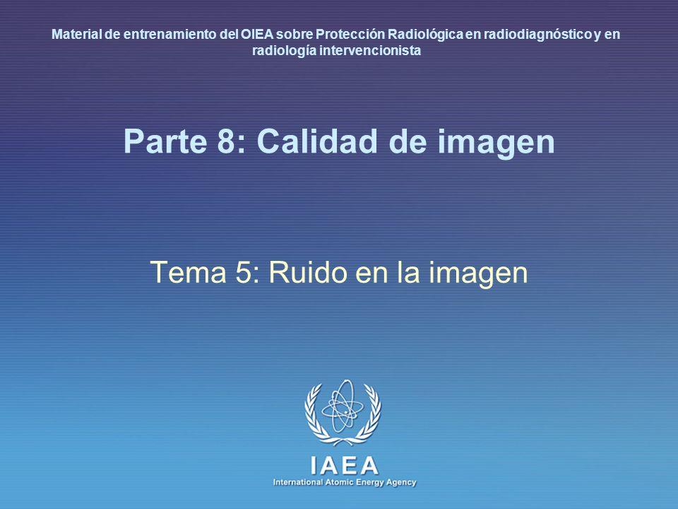 IAEA International Atomic Energy Agency Parte 8: Calidad de imagen Tema 5: Ruido en la imagen Material de entrenamiento del OIEA sobre Protección Radi