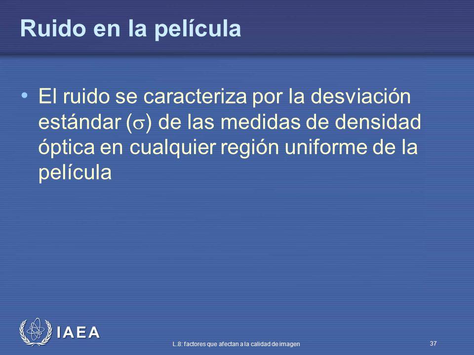 IAEA L.8: factores que afectan a la calidad de imagen 37 Ruido en la película El ruido se caracteriza por la desviación estándar ( ) de las medidas de