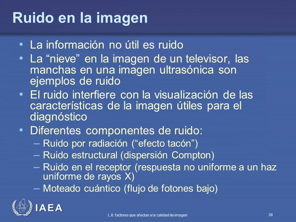 IAEA L.8: factores que afectan a la calidad de imagen 38 Ruido en la imagen La información no útil es ruido La nieve en la imagen de un televisor, las