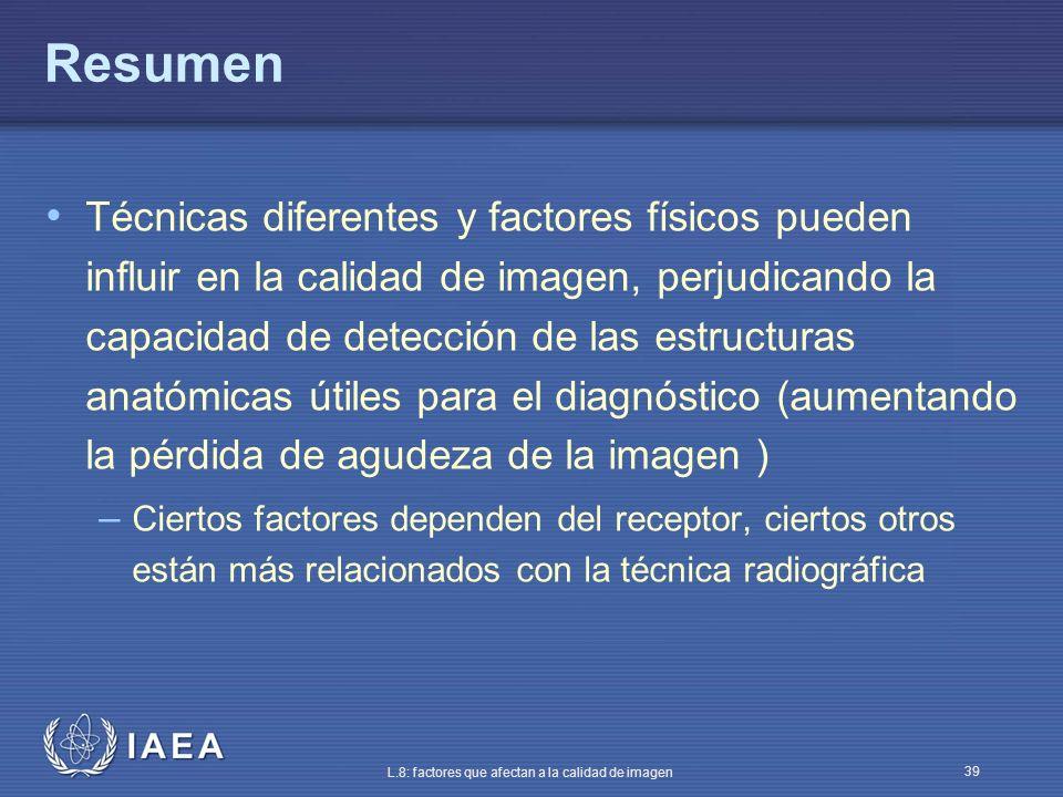 IAEA L.8: factores que afectan a la calidad de imagen 39 Resumen Técnicas diferentes y factores físicos pueden influir en la calidad de imagen, perjud